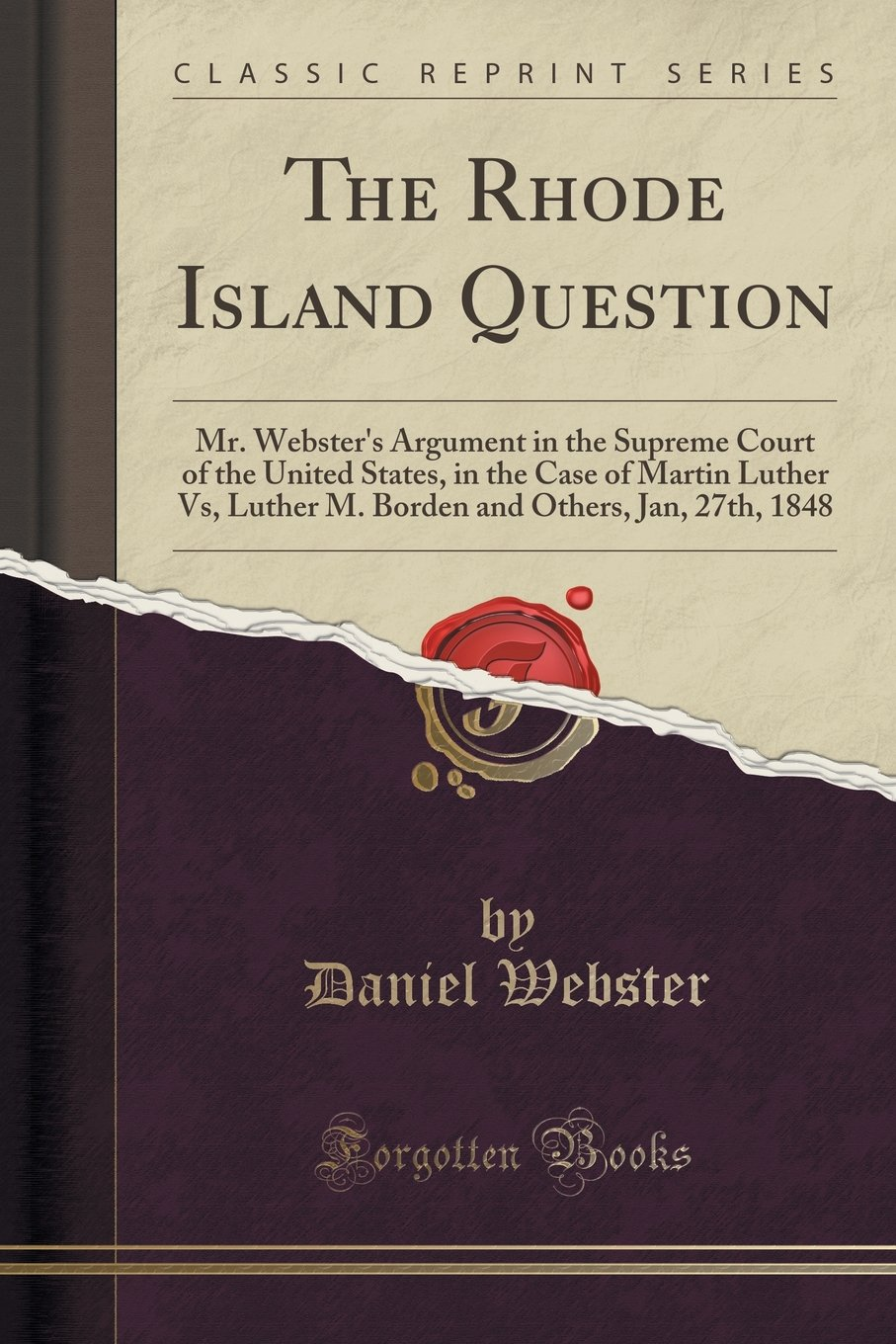 The Rhode Island Question: Mr. Webster's Argument in the Supreme Court of the United States, in the Case of Martin Luther Vs, Luther M. Borden and Others, Jan, 27th, 1848 (Classic Reprint) ebook