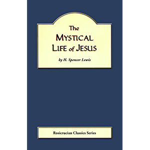 The Mystical Life of Jesus (Rosicrucian Order AMORC Kindle Editions)