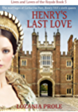 Henry's Last Love: The marriages of Catherine Parr, King Henry VIII's sixth queen (Lives and Loves of the Royals Book 5)
