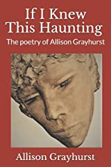 If I Knew This Haunting: The poetry of Allison Grayhurst Paperback