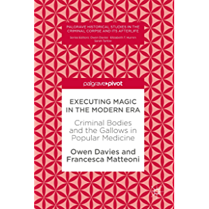 Executing Magic in the Modern Era: Criminal Bodies and the Gallows in Popular Medicine (Palgrave Historical Studies in…