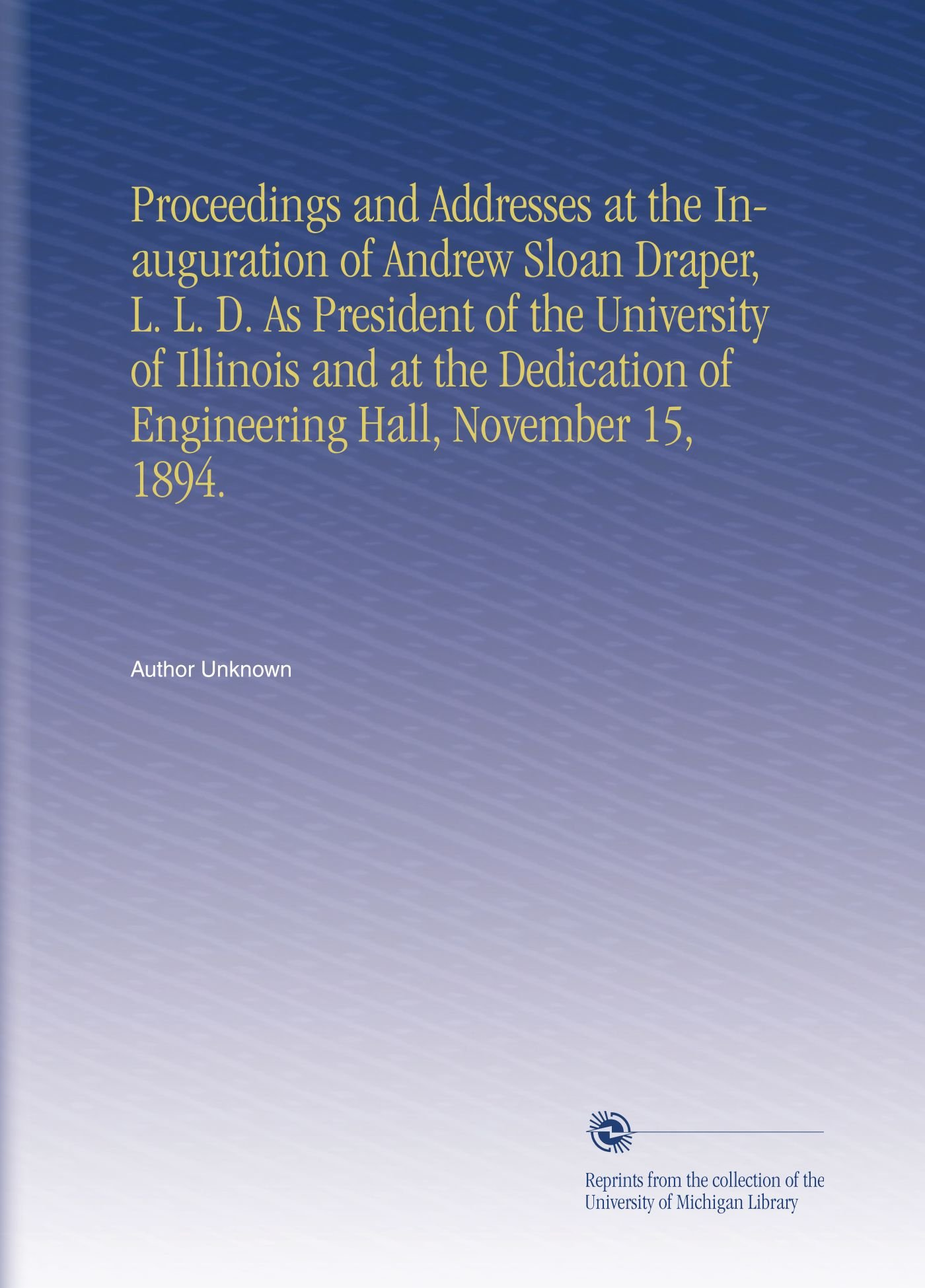 Download Proceedings and Addresses at the Inauguration of Andrew Sloan Draper, L. L. D. As President of the University of Illinois and at the Dedication of Engineering Hall, November 15, 1894. PDF ePub fb2 ebook