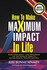 How to Make Maximum Impact in Life: Build Your Legacy - Live Your Dream.Use the Power of Three To Become Healthy Wealthy and Wise Kindle Edition