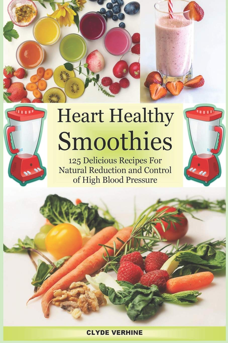 Amazon Com Heart Healthy Smoothies 125 Delicious Recipes For Natural Reduction And Control Of High Blood Pressure 9781542869744 Verhine Clyde Books