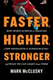 Faster, Higher, Stronger: How Sports Science Is Creating a New Generation of Superathletes--and What We Can Learn from Them