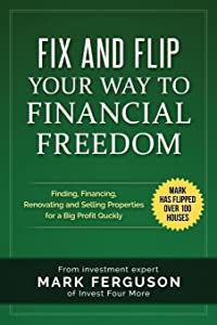Fix and Flip Your Way to Financial Freedom: Finding, Financing, Repairing and Selling Investment Properties.