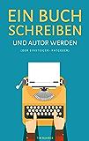 Ein Buch schreiben und Autor werden (Der Einsteiger-Ratgeber)