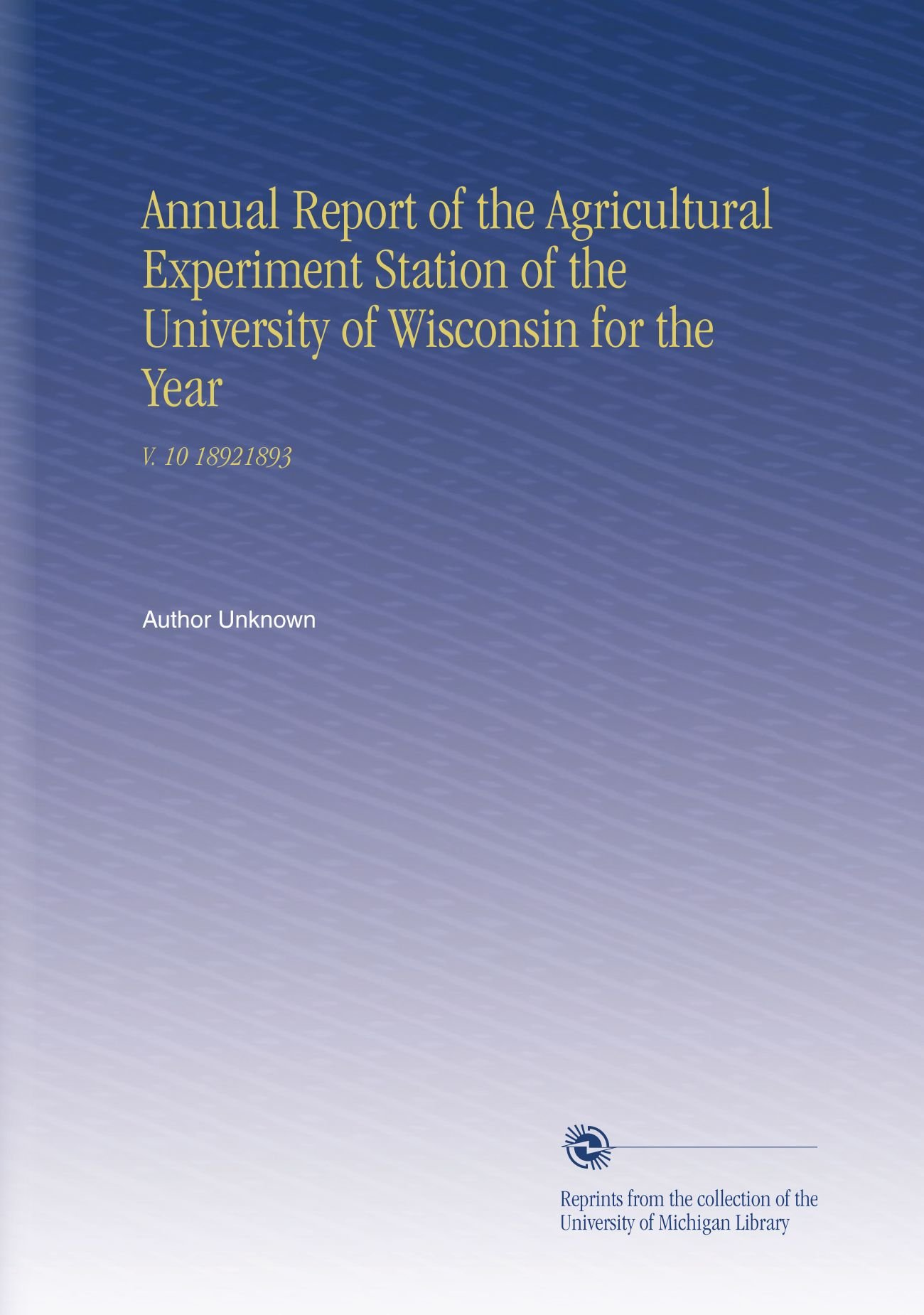 Download Annual Report of the Agricultural Experiment Station of the University of Wisconsin for the Year: V. 10 18921893 ebook