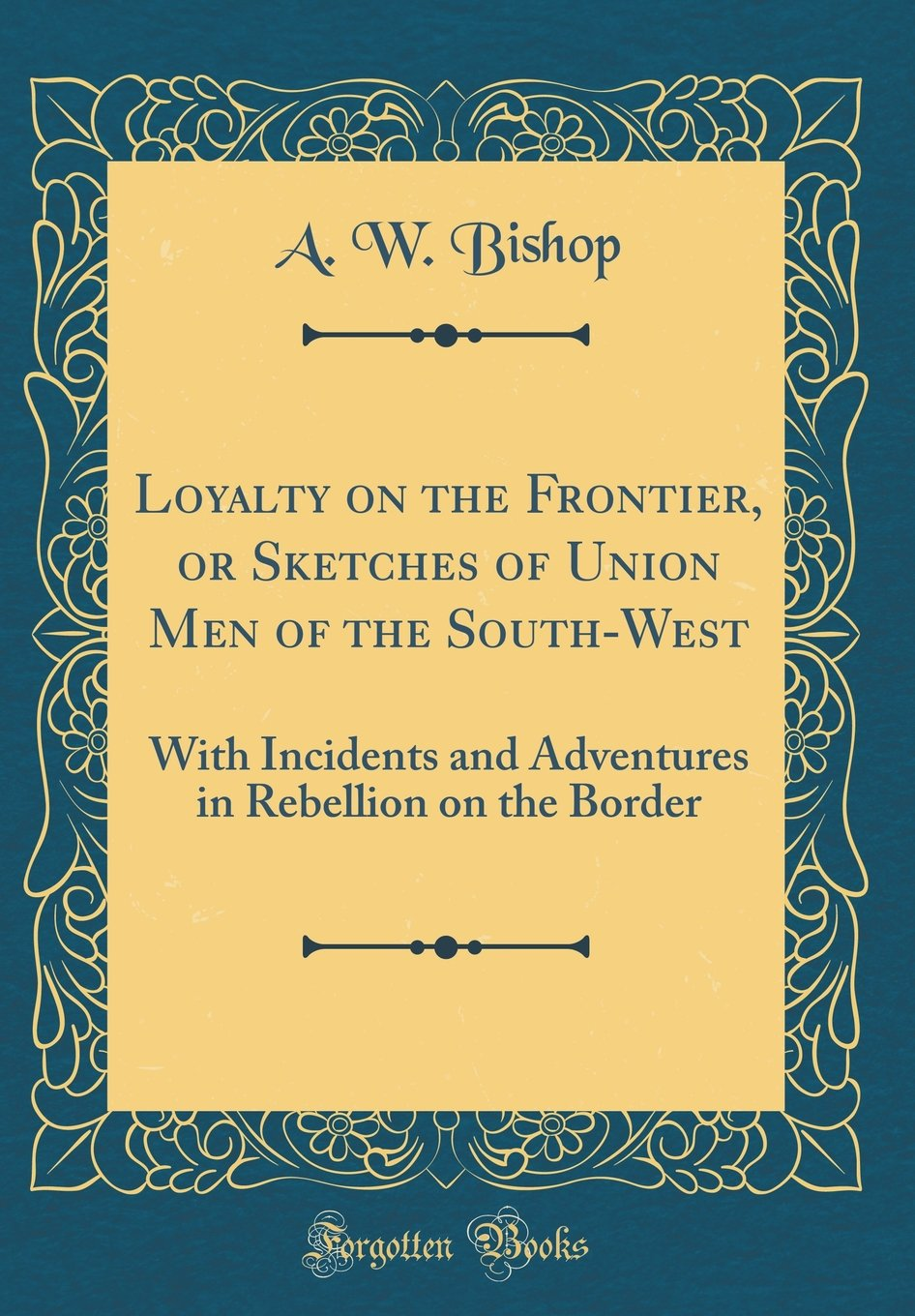 Loyalty on the Frontier, or Sketches of Union Men of the South-West: With Incidents and Adventures in Rebellion on the Border (Classic Reprint) PDF
