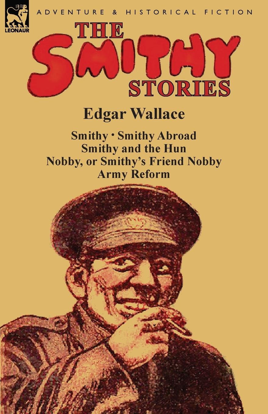 Download The Smithy Stories: 'Smithy, ' 'Smithy Abroad, ' 'Smithy and the Hun, ' 'Nobby, or Smithy's Friend Nobby' and 'Army Reform' PDF