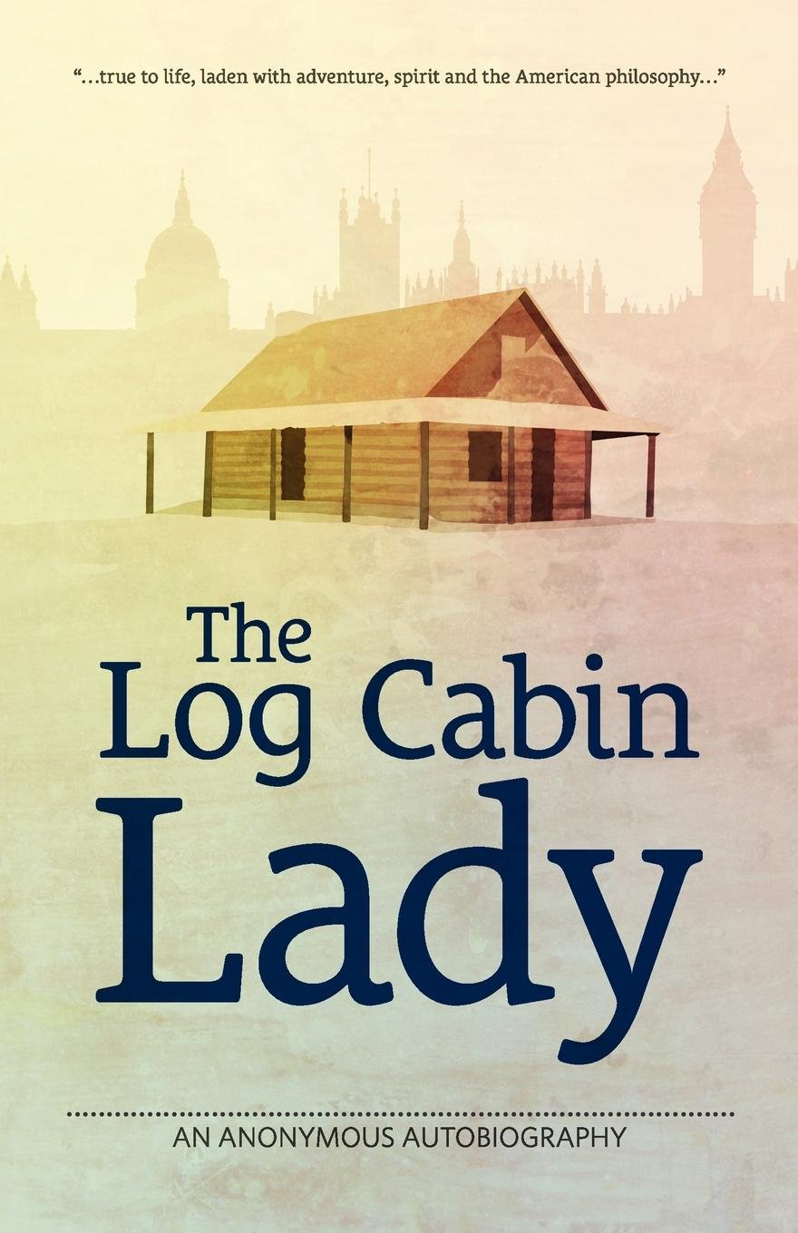 Download The Log Cabin Lady - An Anonymous Autobiography PDF