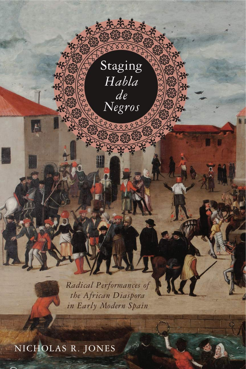 Staging Habla De Negros  Radical Performances Of The African Diaspora In Early Modern Spain  Iberian Encounter And Exchange 475 1755 Band 3