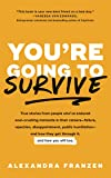 You're Going to Survive: True stories about adversity, rejection, defeat, terrible bosses, online trolls, 1-star Yelp reviews, and other soul-crushing experiences―and how to get through it