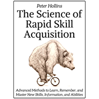 The Science of Rapid Skill Acquisition: Advanced Methods to Learn, Remember, and Master New Skills, Information, and Abilities