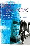 Jazz Diasporas: Race, Music, and Migration in Post-World War II Paris (Music of the African Diaspora)