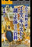 古今の資料が証すイエス・キリストの謎と正体 ミニ百科: << 謎に包まれたイエスの実像を古代~現代の通説・異説・奇説・最新学説・肖像画を交えて徹底追求 / 新約聖書福音書を含む2000年に渡る関連諸説&情報を網羅的に紹介 >> 聖書探求シリーズ