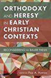 Orthodoxy and Heresy in Early Christian Contexts: Reconsidering the Bauer Thesis