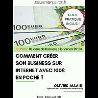 Comment Créer Son Business Sur Internet Avec 100 Euros En poche: Bonus : 10 idées de business pour se lancer sur Internet en 2018 !