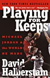 Playing for Keeps: Michael Jordan and the World He Made