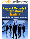 Payment Methods In International Trading Avoid losing your payment or shipment (Import, export - What is international trading? Book 1)