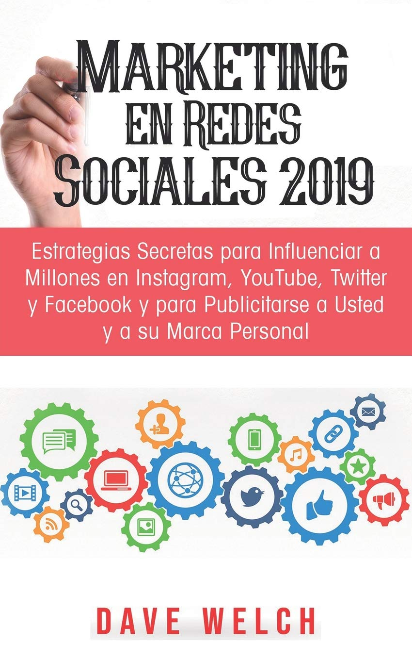 Marketing en Redes Sociales 2019: Estrategias Secretas para Influenciar a Millones en Instagram, YouTube, Twitter y Facebook y para Publicitarse a Usted y a ...