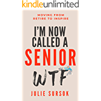 I'M NOW CALLED A SENIOR WTF: MOVING FROM RETIRE TO INSPIRE