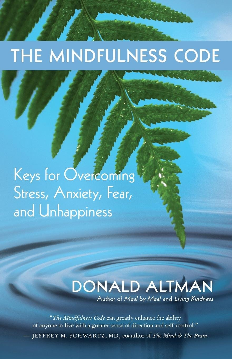 The Mindfulness Code Keys For Overcoming Stress Anxiety Fear And Unhappiness Donald Altman 9781577318934 Amazon Books