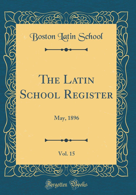 Download The Latin School Register, Vol. 15: May, 1896 (Classic Reprint) PDF