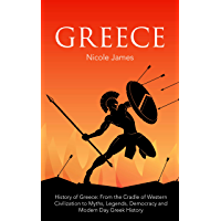 History of Greece: History of Greece: From the Cradle of Western Civilization to Myths, Legends, Democracy and Modern Day Greek History (English Edition)