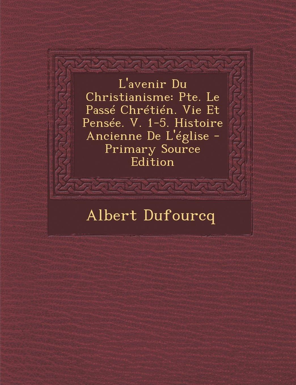 L'avenir Du Christianisme: Pte. Le Passé Chrétién. Vie Et Pensée. V. 1-5. Histoire Ancienne De L'église (French Edition) pdf