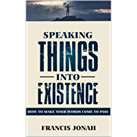 Speaking Things Into Existence: How To Make Your Words Come To Pass (English Edition)