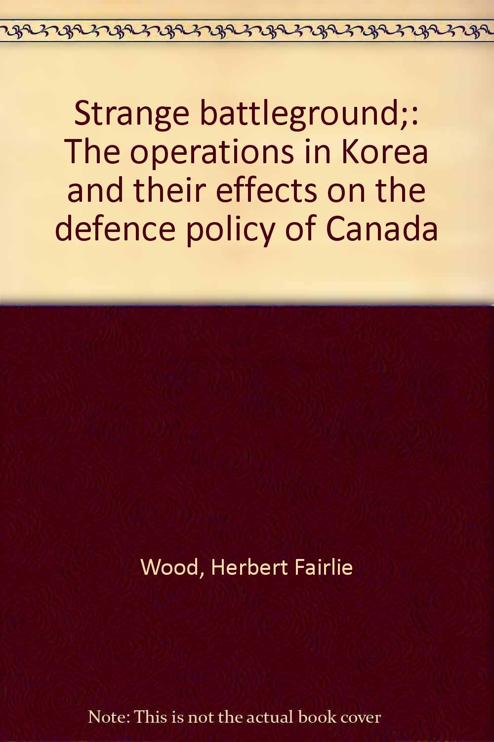 Strange battleground;: The operations in Korea and their effects on the defence policy of Canada