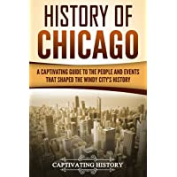 History of Chicago: A Captivating Guide to the People and Events That Shaped the Windy City's History