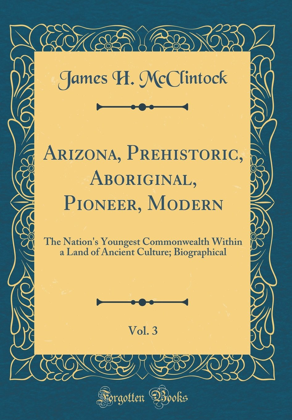 Arizona, Prehistoric, Aboriginal, Pioneer, Modern, Vol. 3: The Nation's Youngest Commonwealth Within a Land of Ancient Culture; Biographical (Classic Reprint) ebook