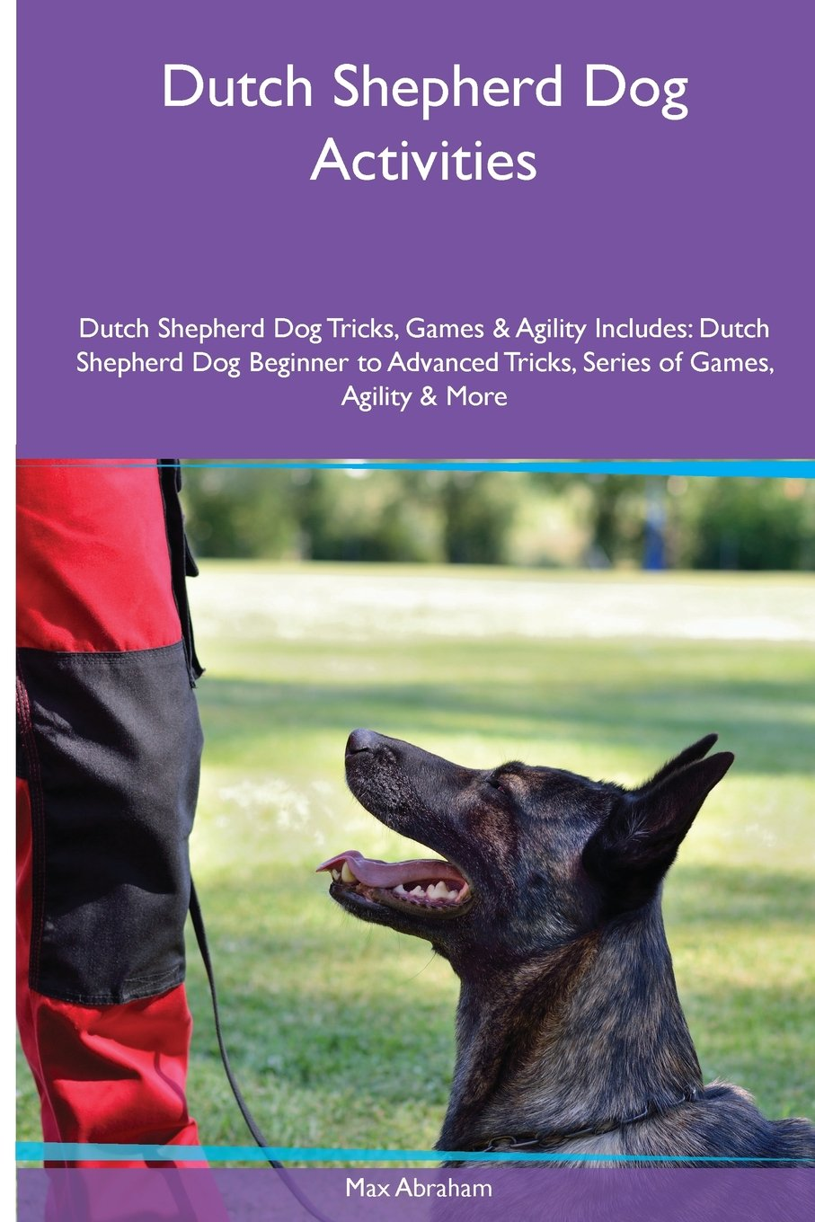 Read Online Dutch Shepherd Dog  Activities Dutch Shepherd Dog Tricks, Games & Agility. Includes: Dutch Shepherd Dog Beginner to Advanced Tricks, Series of Games, Agility and More PDF
