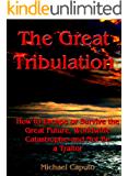 The Great Tribulation: How to Escape, or Survive the Great Future, Worldwide Catastrophe—and Not Be a Traitor