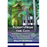 Flight from the City: An Experiment in Creative Living on the Land - Moving to the Country; Fresh Food, a Large Rural Home, a
