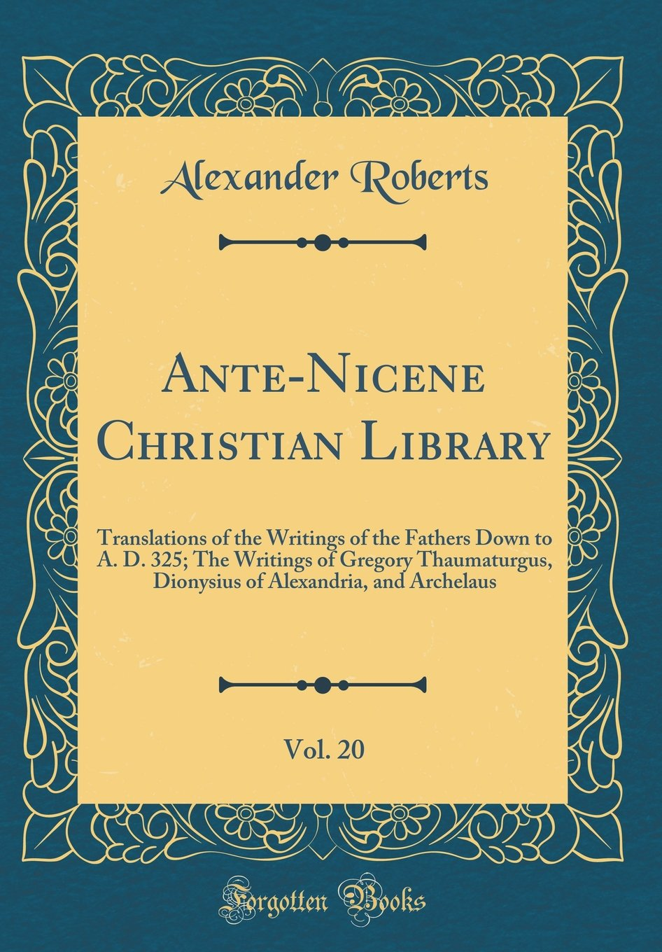 Download Ante-Nicene Christian Library, Vol. 20: Translations of the Writings of the Fathers Down to A. D. 325; The Writings of Gregory Thaumaturgus, Dionysius of Alexandria, and Archelaus (Classic Reprint) PDF