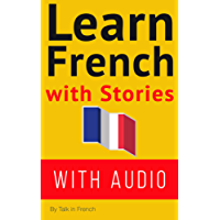 Learn French With Stories (WITH AUDIO): Improve your French reading and listening comprehension skills with seven French stories for beginner and intermediate ... French with Stories t. 1) (French Edition)