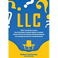 LLC: What You Need to Know About Starting a Limited Liability Company along with Tips for Dealing with Bookkeeping, Accounting, and Taxes as a Small Business
