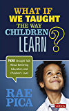 What If We Taught the Way Children Learn?: More Straight Talk About Bettering Education and Children′s Lives