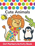 Dot Markers Activity Book: Cute Animals: Easy Guided BIG DOTS Do a dot page a day Gift For Kids Ages 1-3, 2-4, 3-5, Baby…