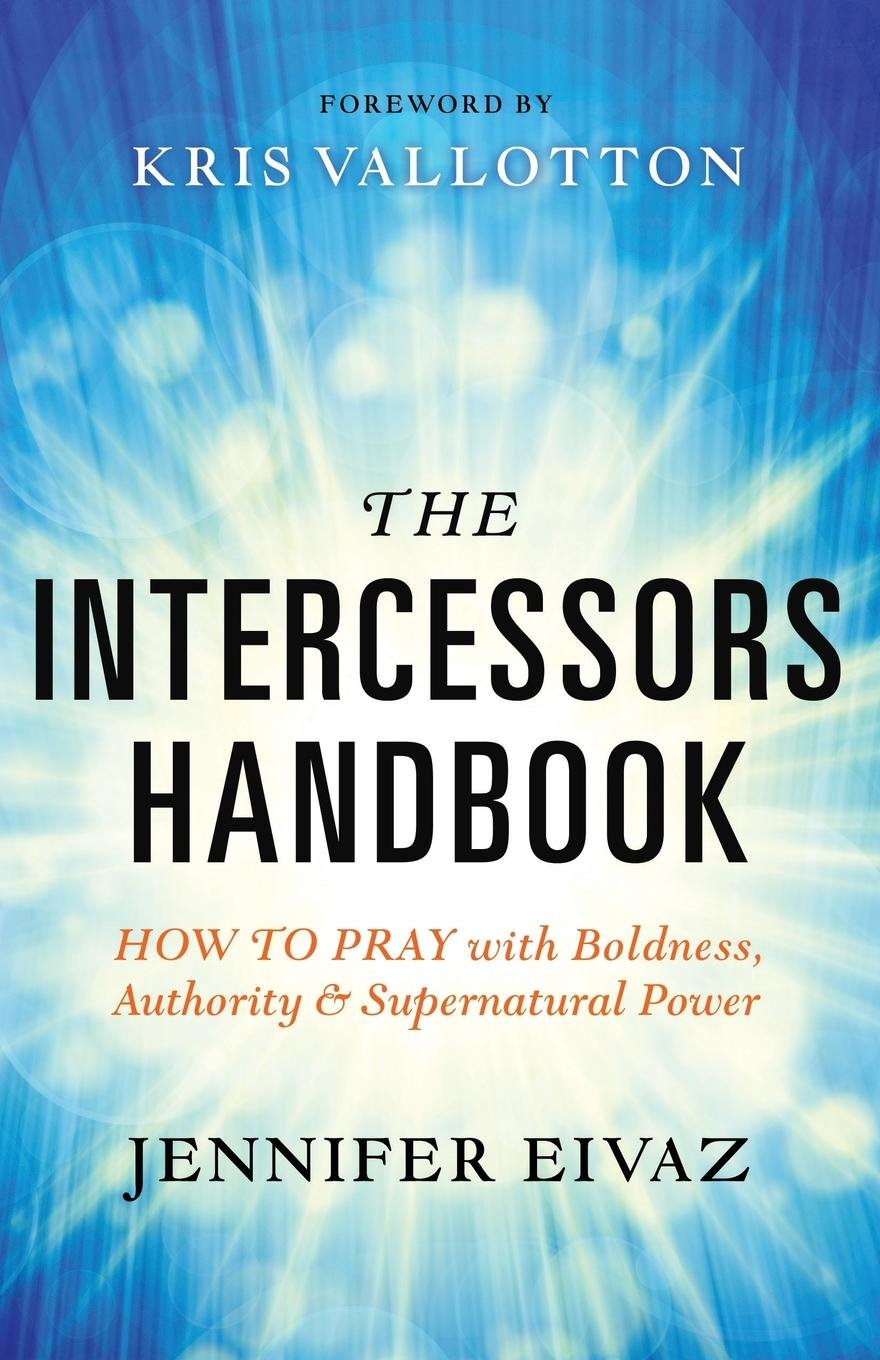 The Intercessors Handbook: How to Pray with Boldness, Authority and  Supernatural Power: Jennifer Eivaz, Kris Vallotton: 9780800797911:  Amazon.com: Books