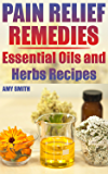 Pain Relief Remedies: Essential Oils and Herbs Recipes: (Natural Pain Relief, Natural Healing) (English Edition)