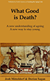 What Good is Death?: Why Nature has Arranged for us to Die, and What We Can Do About It
