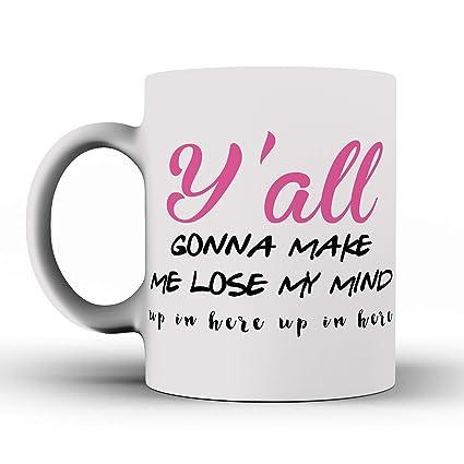 Funny Mug - Y'all Gonna Make Me Lose My Mind Mug - Ceramic Mug - Quote Mug  - Message Mug - Funny Coffee Mug - Unique Mug - Drink Mug - Coffee Mug -