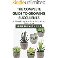 THE COMPLETE GUIDE TO GROWING SUCCULENTS: A Simplified Guide to Succulent Gardening