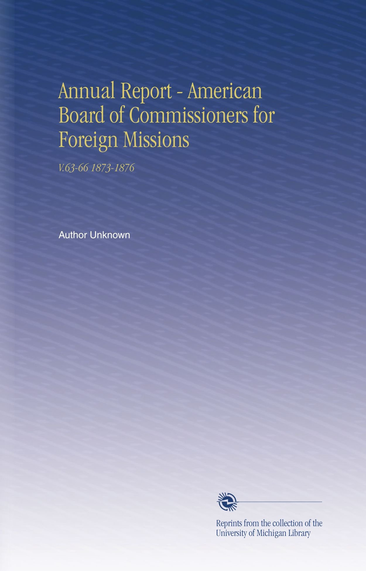 Read Online Annual Report - American Board of Commissioners for Foreign Missions: V.63-66 1873-1876 ebook