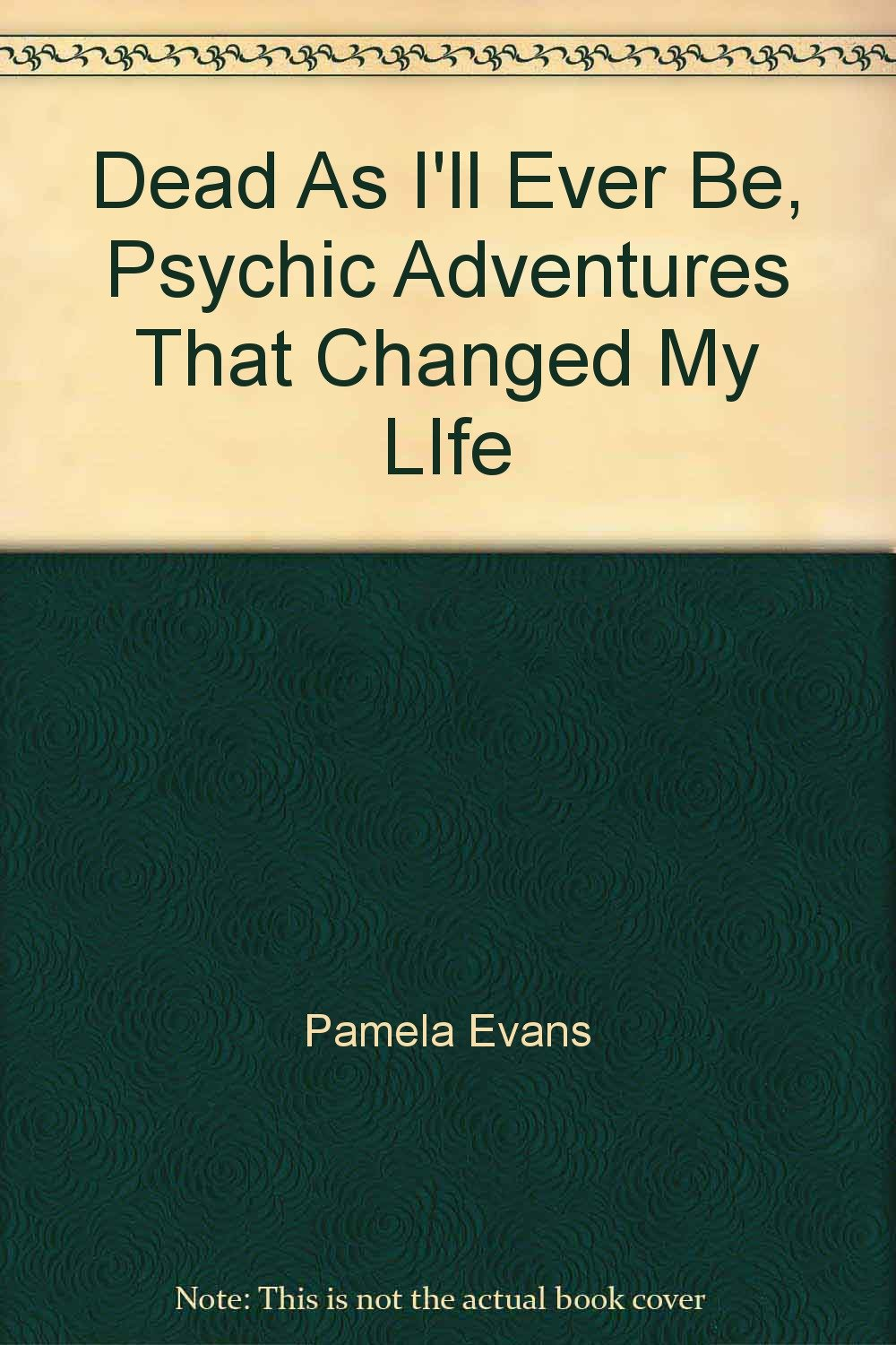 Dead As Ill Ever Be: Psychic Adventures That Changed My LIfe