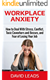 Workplace Anxiety: How to Deal With Stress, Conflict, Toxic Coworkers and Bosses, and Fear of Losing Your Jo